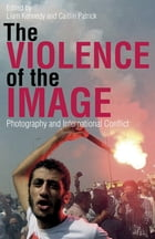Violence of the Image, The: Photography and International Conflict