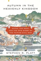 Autumn in the Heavenly Kingdom: China, the West, and the Epic Story of the Taiping Civil War by Stephen R. Platt