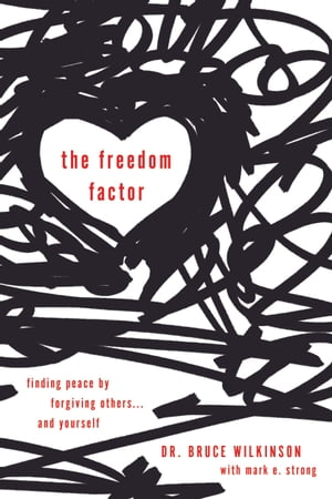 The Freedom Factor: Finding Peace by Forgiving Others . . . and Yourself