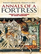Annals of a Fortress: Twenty-two Centuries of Siege Warfare by Eugene-Emmanuel Viollet-le-Duc