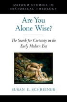 Are You Alone Wise?: The Search for Certainty in the Early Modern Era by Susan Schreiner