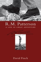 R.M. Patterson: A Life of Great Adventure by David Finch