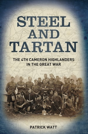 Steel and Tartan The 4th Cameron Highlanders in the Great War