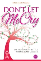 Don't Let Me Cry: My story of my battle with breast cancer by Tina Jenkinson