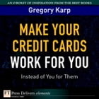 Make Your Credit Cards Work for You Instead of You for Them by Gregory Karp