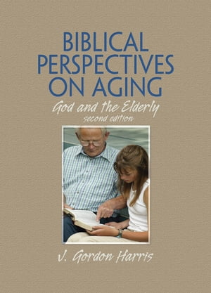Biblical Perspectives on Aging God and the Elderly,  Second Edition