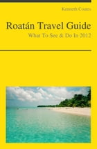 Roatan, Honduras (Caribbean) Travel Guide - What To See & Do by Kenneth Coates