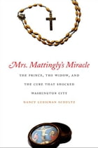 Mrs. Mattingly's Miracle: The Prince, the Widow, and the Cure That Shocked Washington City by Nancy Lusignan Schultz