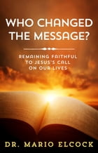 Who Changed the Message? Remaining Faithful to Jesus' Call on Our Lives by Dr. Mario Elcock