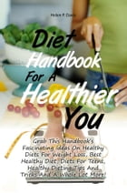 Diet Handbook For A Healthier You: Grab This Handbook's Fascinating Ideas On Healthy Diets For Weight Loss, Best Healthy Diet, Diets Fo by Helen P. Davis