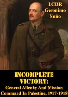 Incomplete Victory: General Allenby And Mission Command In Palestine, 1917-1918 by LCDR Geronimo Nuño