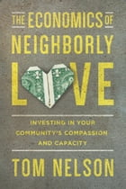 The Economics of Neighborly Love: Investing in Your Community's Compassion and Capacity by Tom Nelson
