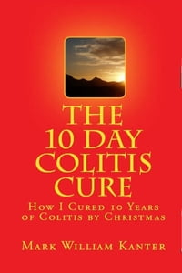 The 10 Day Colitis Cure Diet: How I Cured 10 Years of Colitis by Christmas