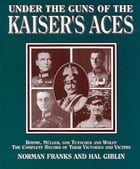 Under the Guns of the Kaiser's Aces: Bohome, Muller, Von Tutschek and Wolff The Complete Record of Their Victories and Victims by Norman Franks