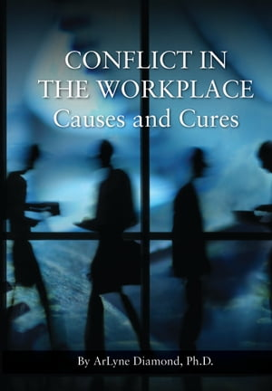 Conflict in the Workplace: Causes and Cures by ArLyne Diamond