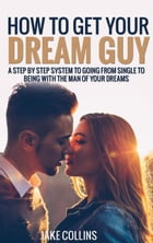 How To Get Your Dream Guy - A Step By Step System To Going From Single To Being With The Man Of Your Dreams by Jake Collins