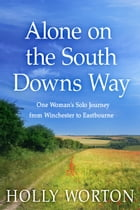 Alone on the South Downs Way: One Woman's Solo Journey from Winchester to Eastbourne by Holly Worton