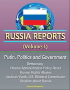 Russia Reports (Volume 1) - Putin, Politics and Government, Democracy, Obama Administration Policy Reset, Human Rights Abuses, Jackson-Vanik, U.S. Bil
