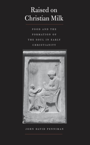 Raised on Christian Milk: Food and the Formation of the Soul in Early Christianity