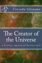 The Creator of the Universe: A Scientific Approach to Christian Faith by Corrado Ghinamo