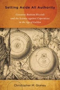 Setting Aside All Authority: Giovanni Battista Riccioli and the Science against Copernicus in the…