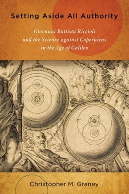 Book Setting Aside All Authority: Giovanni Battista Riccioli and the Science against Copernicus in the… by Graney, Christopher M.