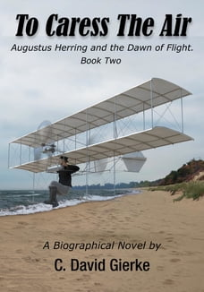 To Caress the Air: Augustus Herring and the Dawn of Flight. Book Two