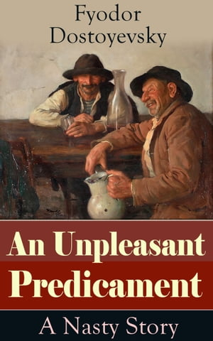 An Unpleasant Predicament: A Nasty Story: A Satire from one of the greatest Russian writers, author of Crime and Punishment, The Brothers Kara by Fyodor Dostoyevsky