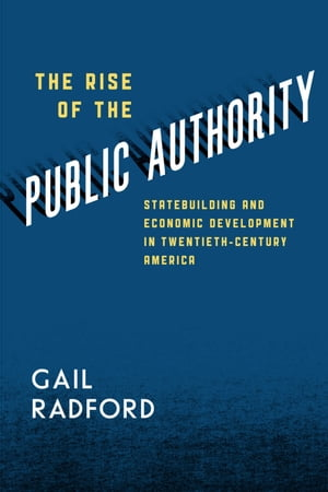 The Rise of the Public Authority Statebuilding and Economic Development in Twentieth-Century America