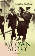 "MY OWN STORY (Illustrated): The Inspiring & Powerful Autobiography of the Determined Woman Who Founded the Militant WPSU ""Suffra by Emmeline Pankhurst"