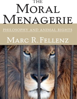 Book The Moral Menagerie: PHILOSOPHY AND ANIMAL RIGHTS by Marc R. Fellenz