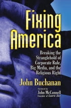 Fixing America: Breaking the Stranglehold of Corporate Rule, Big Media, and the Religious Right by John Buchanan