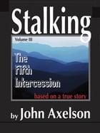 Stalking Volume 3: The Fifth Intercession by John Axelson