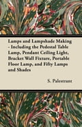 Lamps and Lampshade Making - Including the Pedestal Table Lamp, Pendant Ceiling Light, Bracket Wall Fixture, Portable Floor Lamp, and Fifty Lamps and Shades