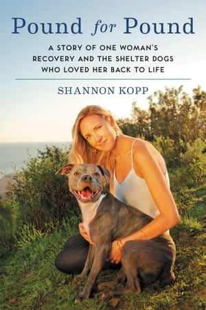 Pound for Pound A Story of One Woman's Recovery and the Shelter Dogs Who Loved Her Back to Life