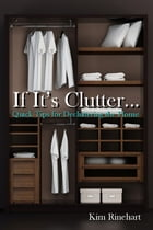 If It's Clutter... Quick Tips for Decluttering the Home by Kim Rinehart