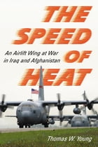 The Speed of Heat: An Airlift Wing at War in Iraq and Afghanistan by Thomas W. Young