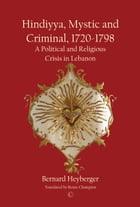 Hindiyya, Mystic and Criminal, 1720-1798: A Political and Religious Crisis in Lebanon by Bernard Heyberger