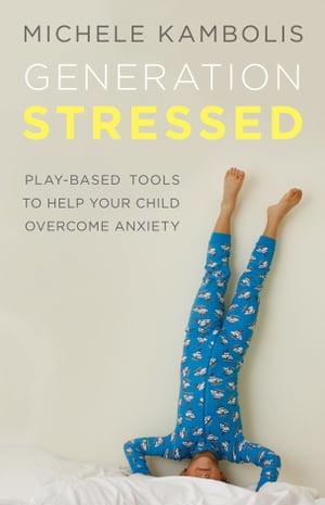 Generation Stressed: Play-Based Tools to Help Your Child Overcome by Michele Kambolis