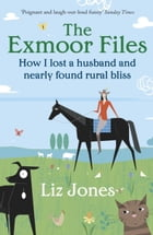 The Exmoor Files: How I Lost A Husband And Found Rural Bliss by Liz Jones
