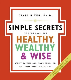 The Simple Secrets for Becoming Healthy, Wealthy, and Wise: What Scientists Have Learned and How You Can Use It by David Niven PhD