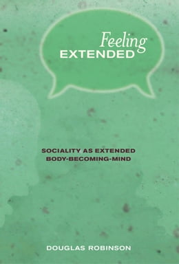 Book Feeling Extended: Sociality as Extended Body-Becoming-Mind by Douglas Robinson