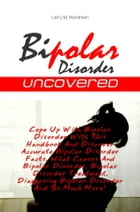Bipolar Disorder Uncovered: Cope Up With Bipolar Disorder With This Handbook And Discover Accurate Bipolar Disorder Facts, What  by Larry M. Worsham
