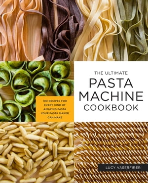 The Ultimate Pasta Machine Cookbook: 100 Recipes for Every Kind of Amazing Pasta Your Pasta Maker Can Make de Lucy Vaserfirer