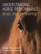 Understanding Horse Performance: Brain, Pain or Training? by Sue Palmer