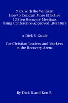 Stick with the Winners! How to Conduct More Effective 12-Step Recovery Meetings Using Conference-Approved Literature: A Dick B. Guide for Christian Le by Ken B.