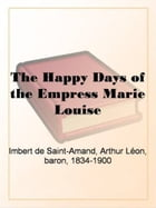 The Happy Days Of The Empress Marie Louise by Imbert De Saint-Amand