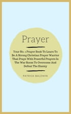 Prayer: Your No. 1 Prayer Book To Learn To Be A Strong Christian Prayer Warrior That Prays With Powerful Prayers In The War Room To Overcome And Defea by Patrick Baldwin