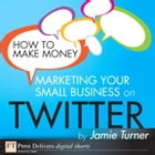 How to Make Money Marketing Your Small Business on Twitter by Jamie Turner