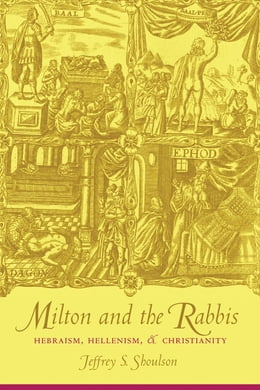 Book Milton and the Rabbis: Hebraism, Hellenism, and Christianity by Jeffrey Shoulson